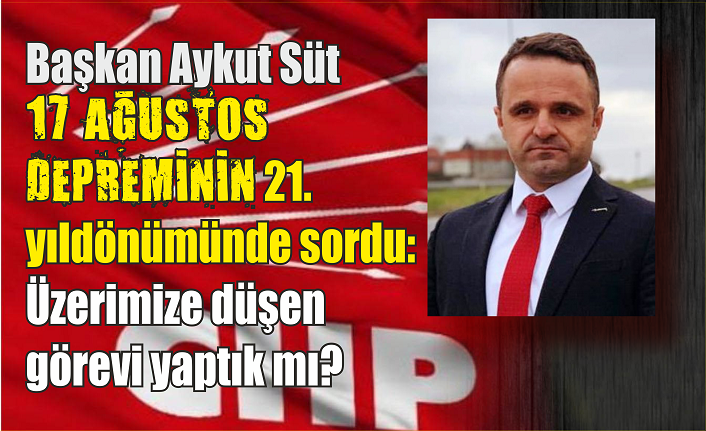 CHP İlçe Başkanı Süt, depremle ilgili konuştu