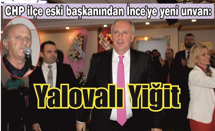 CHP ilçe eski başkanından İnce'ye yeni unvan: Yalovalı Yiğit