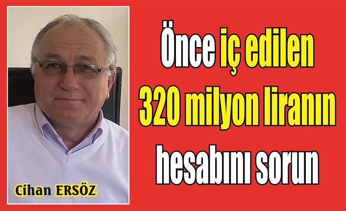 Önce iç edilen 320 milyon liranın hesabını sorun