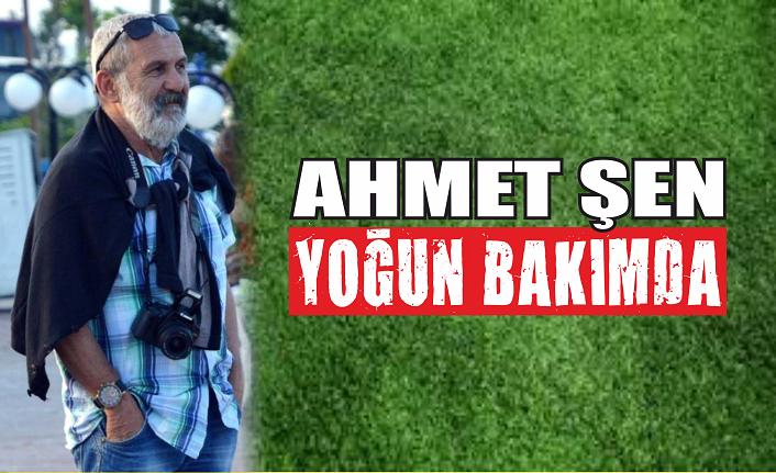 Ahmet Şen yoğun bakımda