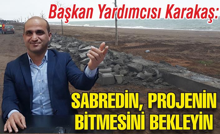 Başkan Yardımcısı Karakaş: Sabredin ve projenin bitmesini bekleyin!
