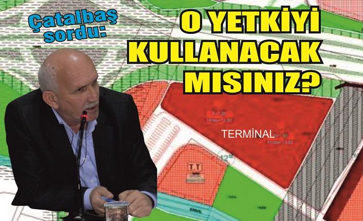 Çatalbaş'tan terminal sorusu: 'O yetkiyi kullanacak mısınız?'