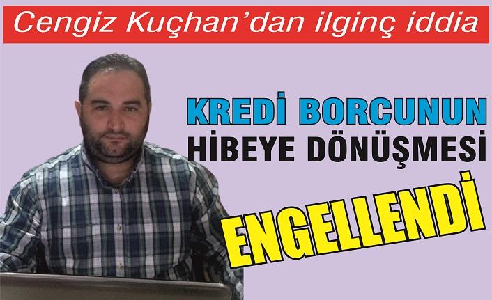 Cengiz Kuçhan'dan ilginç iddia: 'Kredinin hibeye dönüşmesi engellendi'
