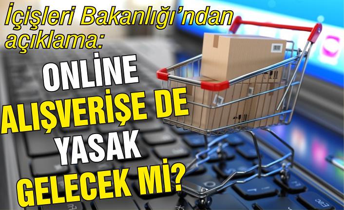Online alışverişe de yasak gelecek mi? İçişleri'nden açıklama...
