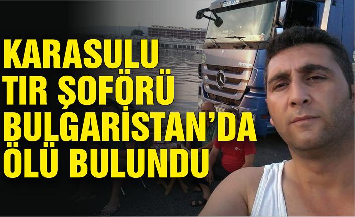 Karasulu tır şoförü Bulgaristan'da ölü bulundu