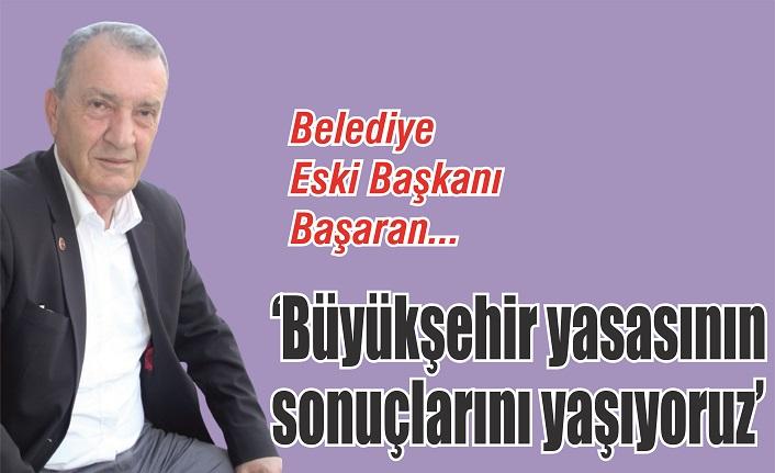 Ahmet Başaran: 'Büyükşehir yasasının sonuçlarını yaşıyoruz'