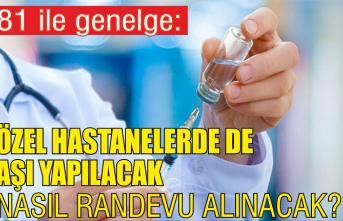 81 ile genelge: Özel hastanelerde de aşı yapılacak, randevu alınacak