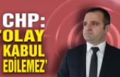 CHP: 'Olay kabul edilemez!'