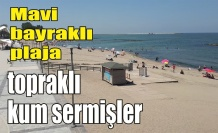 Sorumsuzluğun böylesi: 'Mavi bayraklı plaja kalitesiz kum sermişler'