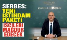 Serbes: İşçileri mağdur edecek düzenlemeler