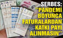 Serbes: Pandemi boyunca faturalardan katkı payı alınmasın