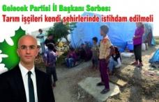 Serbes: Mevsimlik tarım işçilerinin şartları iyileştirilmeli