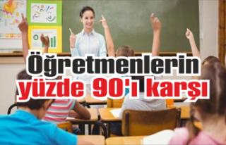 Öğretmenlerin yüzde 90'ı karşı