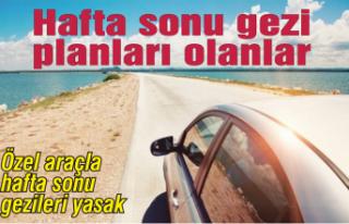 Özel araçla hafta sonu gezileri yasak