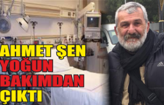Ahmet Şen yoğun bakımdan çıktı