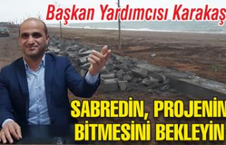 Başkan Yardımcısı Karakaş: Sabredin ve projenin...