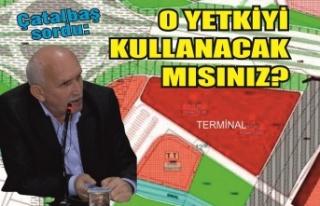 Çatalbaş'tan terminal sorusu: 'O yetkiyi...