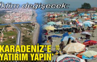 İklim değişecek: 'Karadeniz'e yatırım yapın'
