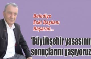 Ahmet Başaran: 'Büyükşehir yasasının sonuçlarını...