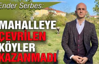 Serbes: Mahalleye çevrilen köyler kazanmadı, aksine...