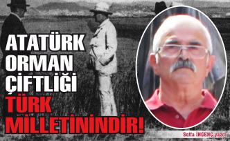 Atatürk Orman Çiftliği Türk Milleti'nindir!