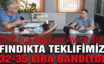 CHP İlçe Başkanı Aykut Süt:  Fındıkta teklifimiz 32-35 lira bandıydı