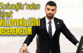 Sofuoğlu'ndan itiraf: 'Milletvekilliğini beceremedim'
